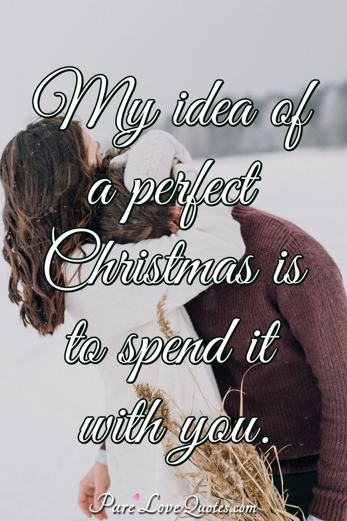 My idea of a perfect Christmas is to spend it with you. - Anonymous