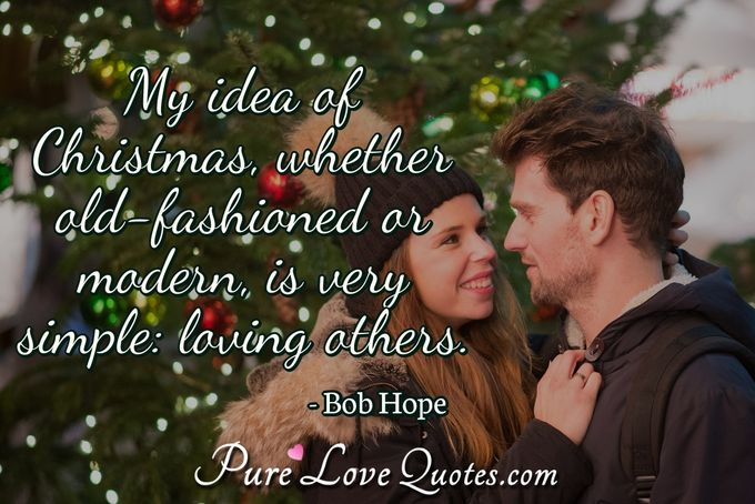 My idea of Christmas, whether old-fashioned or modern, is very simple: loving others. - Bob Hope