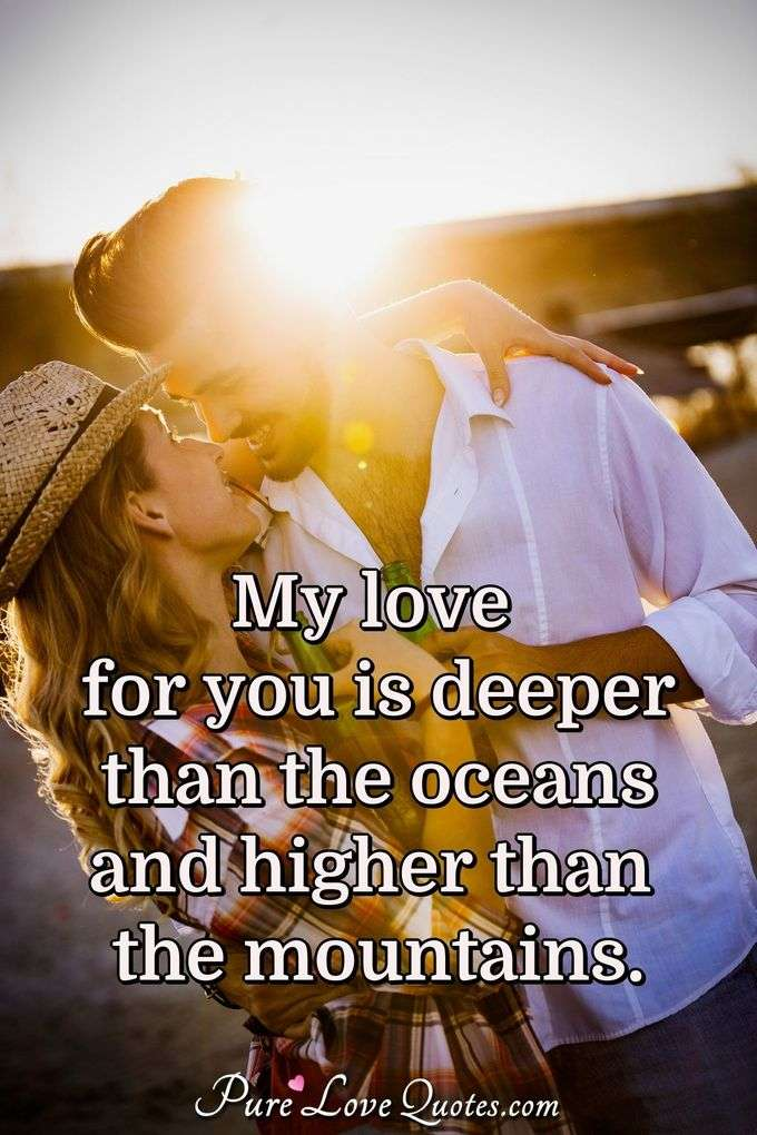 My love for you is deeper than the oceans and higher than the mountains. - Anonymous