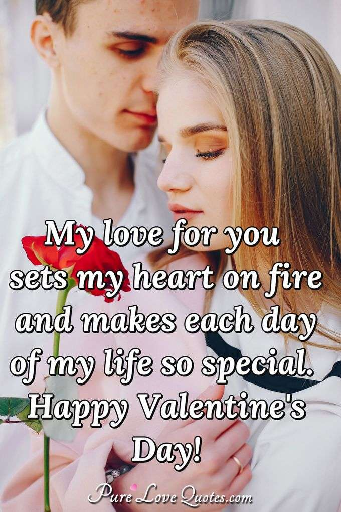 My love for you sets my heart on fire and makes each day of my life so special. Happy Valentine's Day! - Anonymous