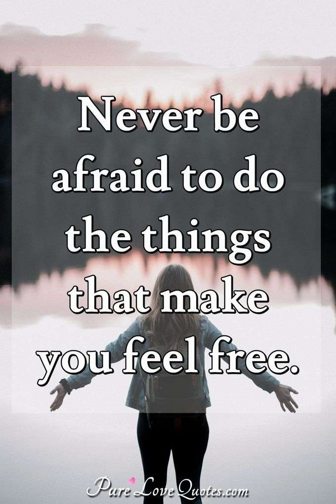 Never be afraid to do the things that make you feel free. - Anonymous