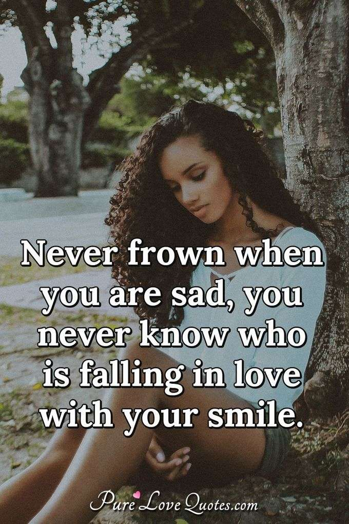 Never frown when you are sad, you never know who is falling in love with your smile. - Anonymous