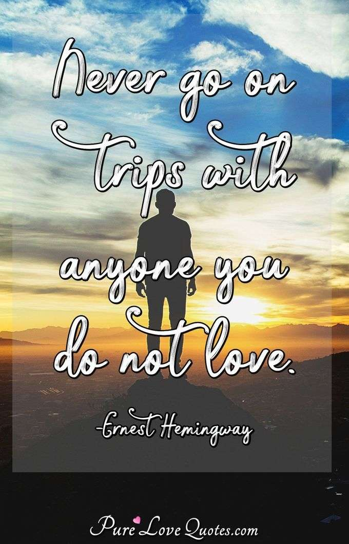 Never go on trips with anyone you do not love. - Ernest Hemingway