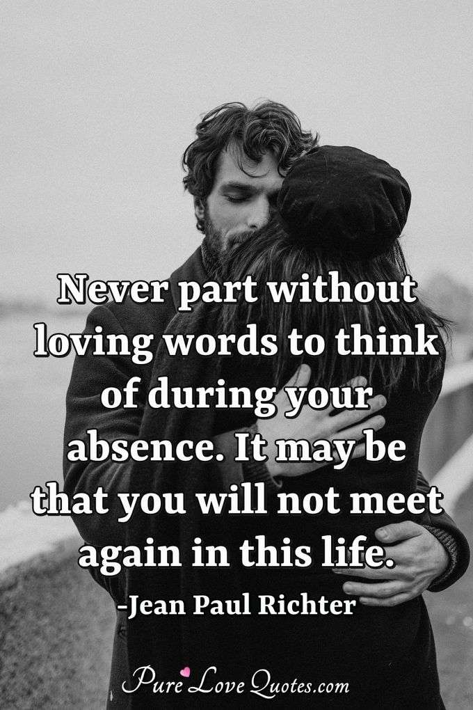 Never part without loving words to think of during your absence. It may be that you will not meet again in this life. - Jean Paul Richter