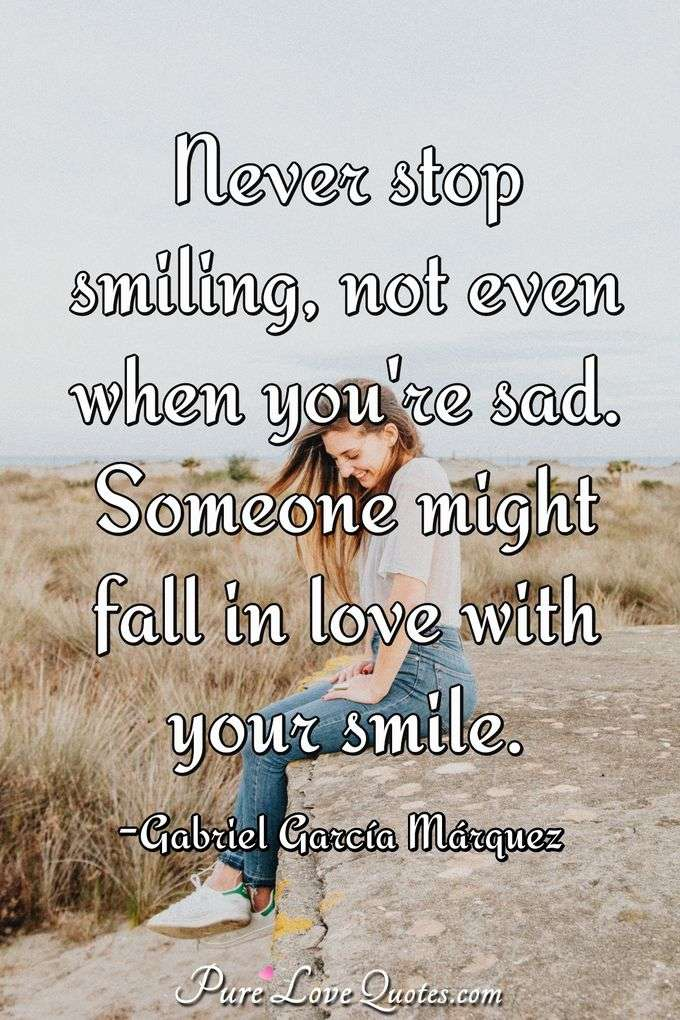 Never stop smiling, not even you're sad. Someone might fall in love with your smile. - Gabriel García Márquez