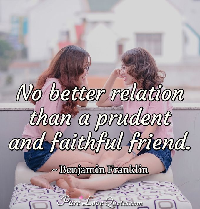 No better relation than a prudent and faithful friend. - Benjamin Franklin