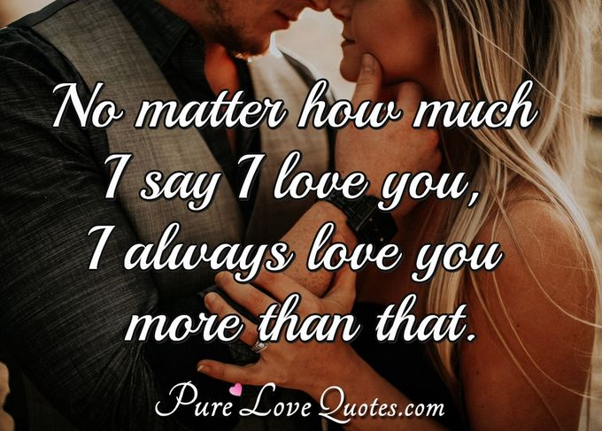No matter how much I say I love you, I always love you more than that. - Anonymous