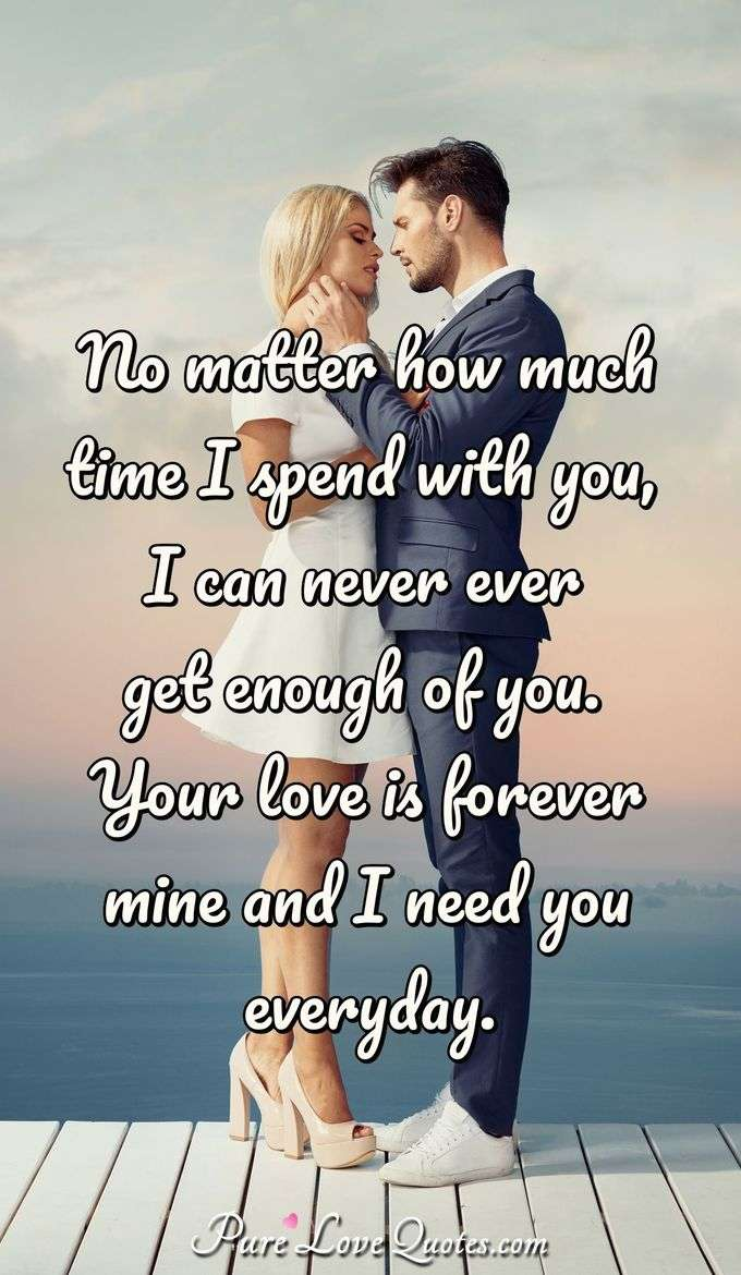 No matter how much time I spend with you, I can never ever get enough of you. Your love is forever mine and I need you everyday. - Anonymous
