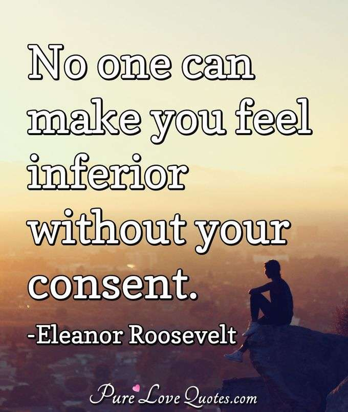 No one can make you feel inferior without your consent. - Eleanor Roosevelt