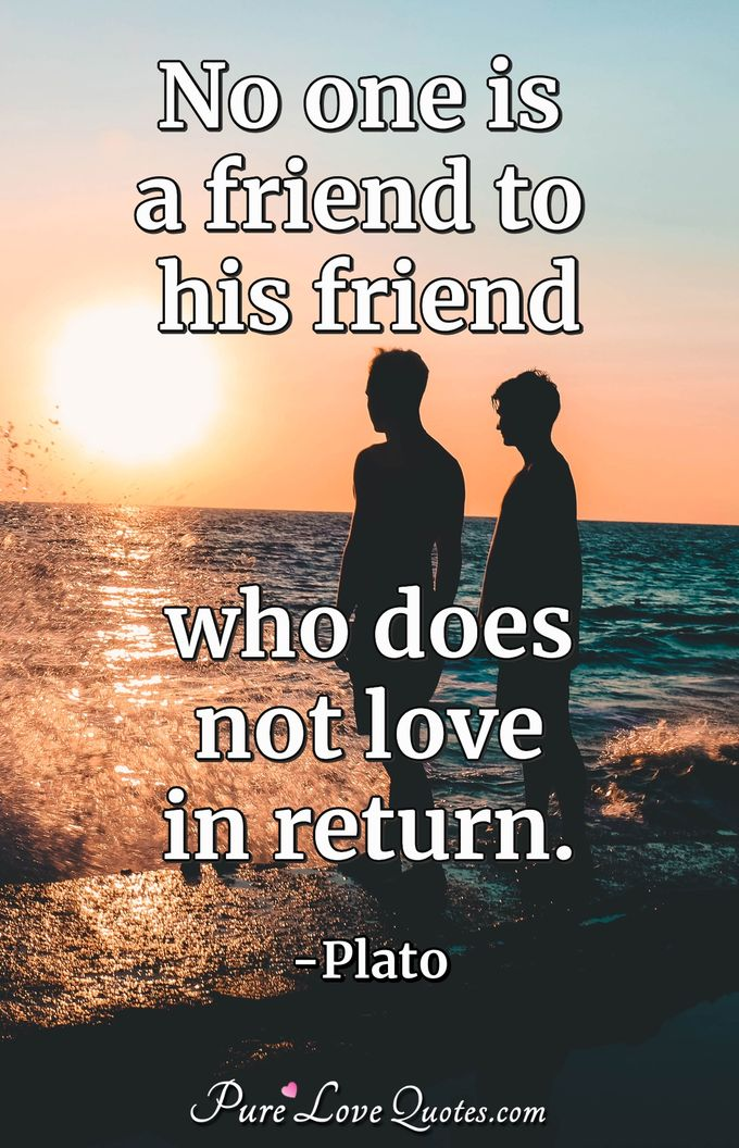 No one is a friend to his friend who does not love in return. - Plato