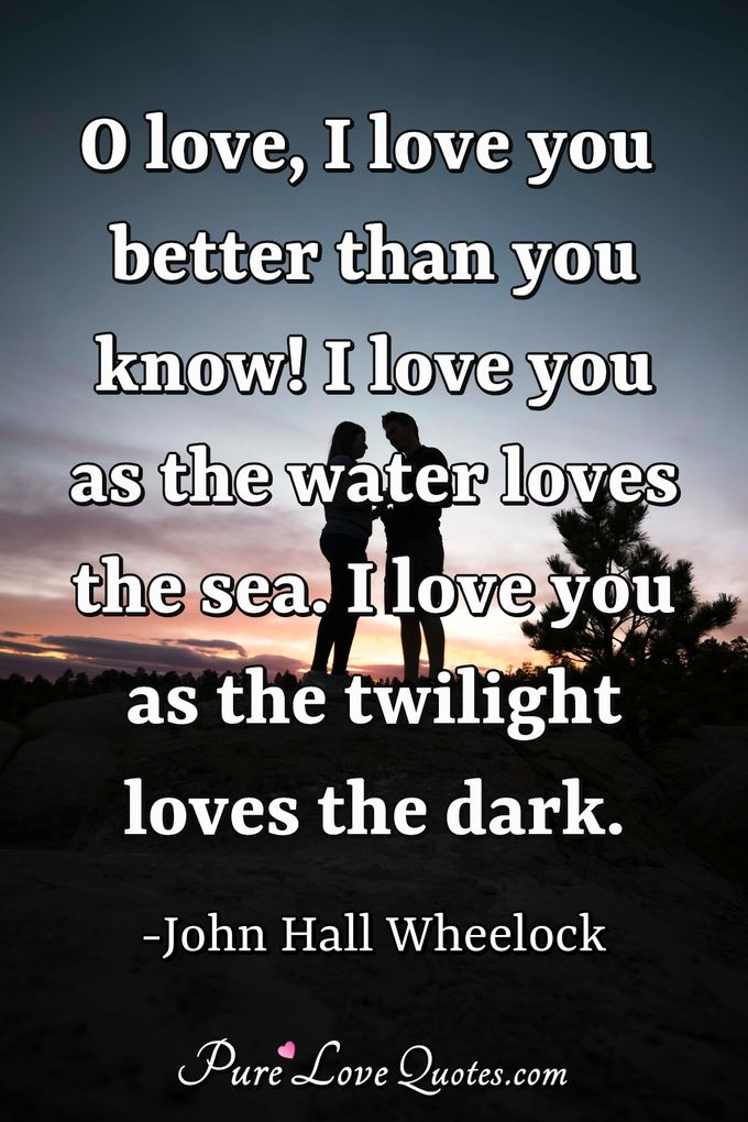 O love, I love you better than you know!