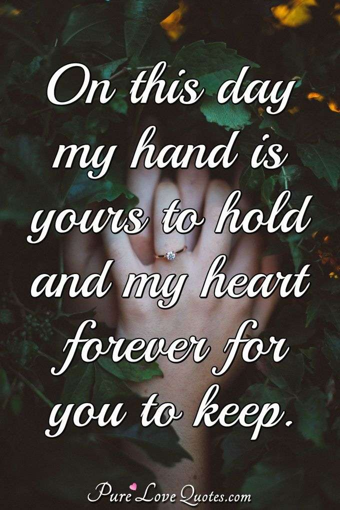 On this day my hand is yours to hold and my heart forever for you to keep. - Anonymous