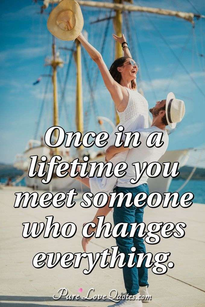 Once in a lifetime you meet someone who changes everything. - Anonymous