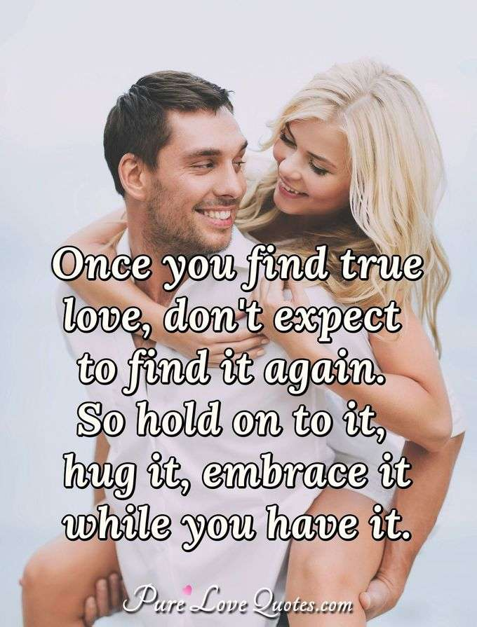 Once you find true love, don't expect to find it again. So hold on to it, hug it, embrace it while you have it. - Anonymous