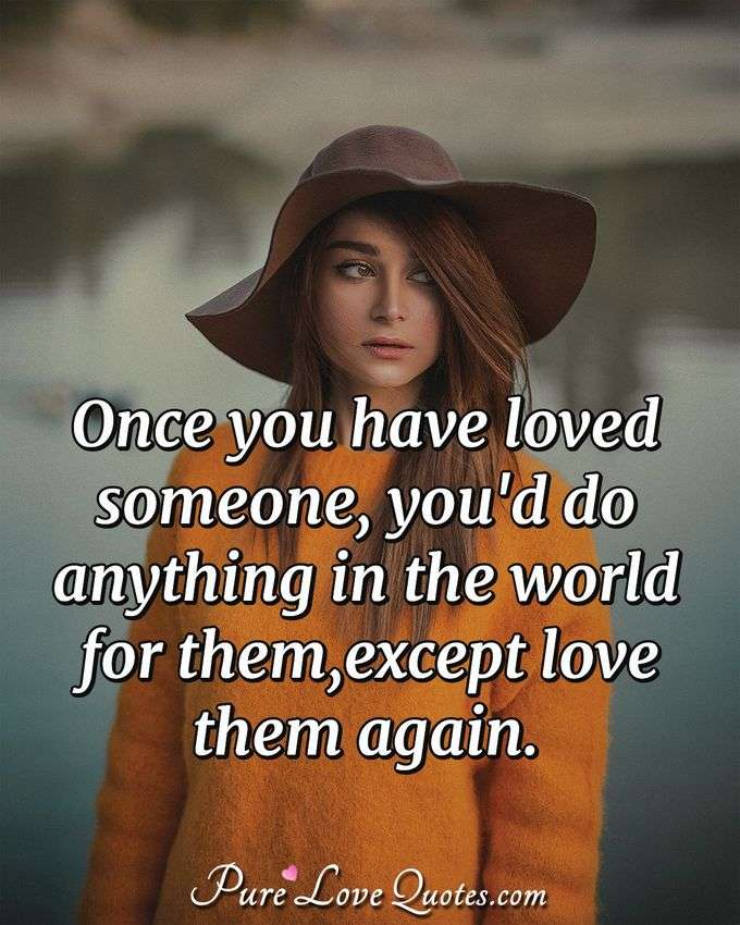 Once you have loved someone, you'd do anything in the world for them, except love them again. - Anonymous