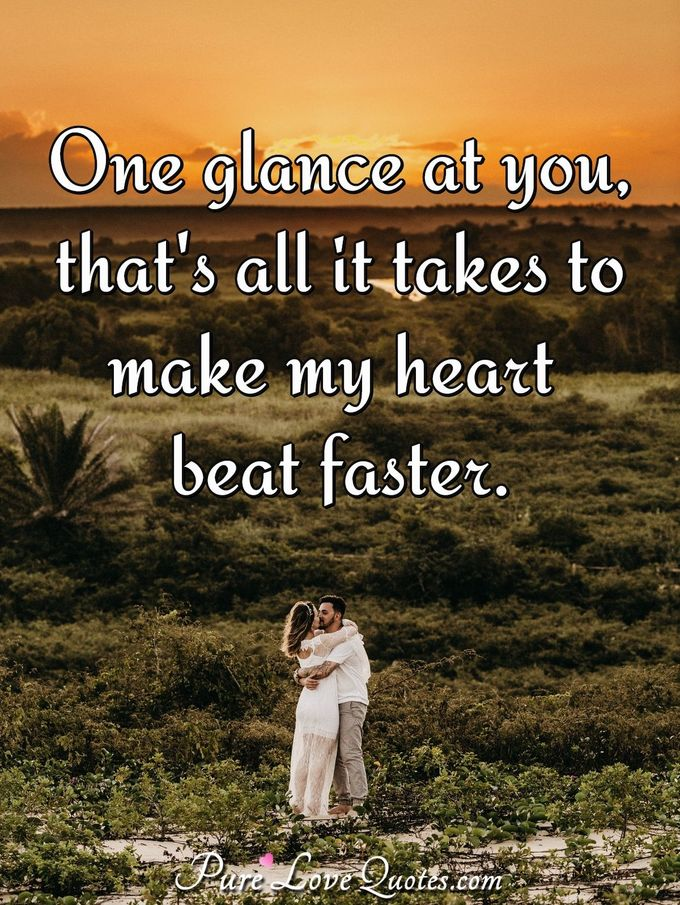 One glance at you, that's all it takes to make my heart beat faster. - Anonymous