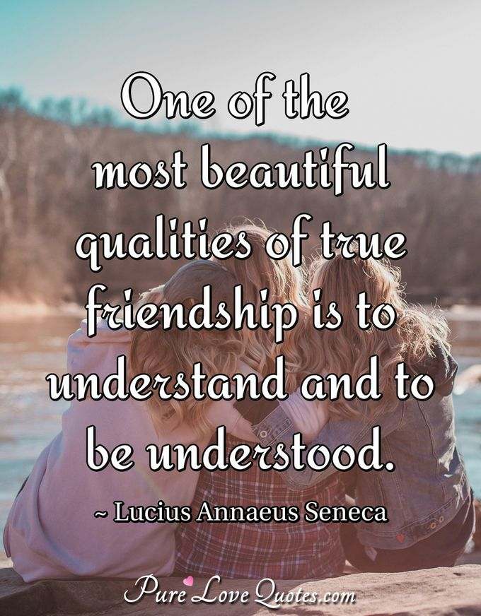 One of the most beautiful qualities of true friendship is to understand and to be understood. - Lucius Annaeus Seneca