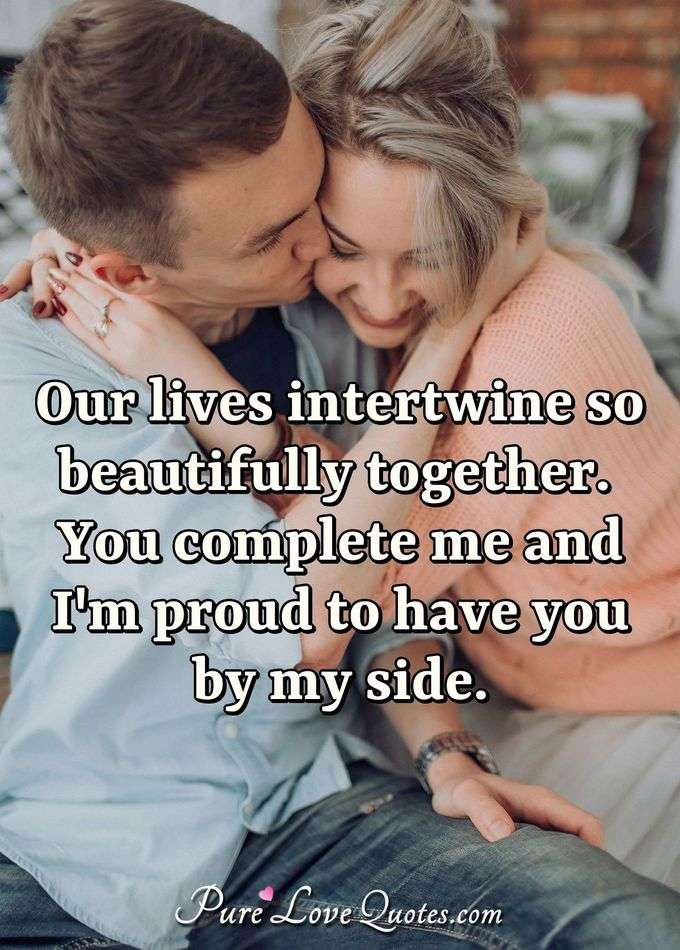 Our lives intertwine so beautifully together. You complete me and I'm proud to have you by my side. - Anonymous