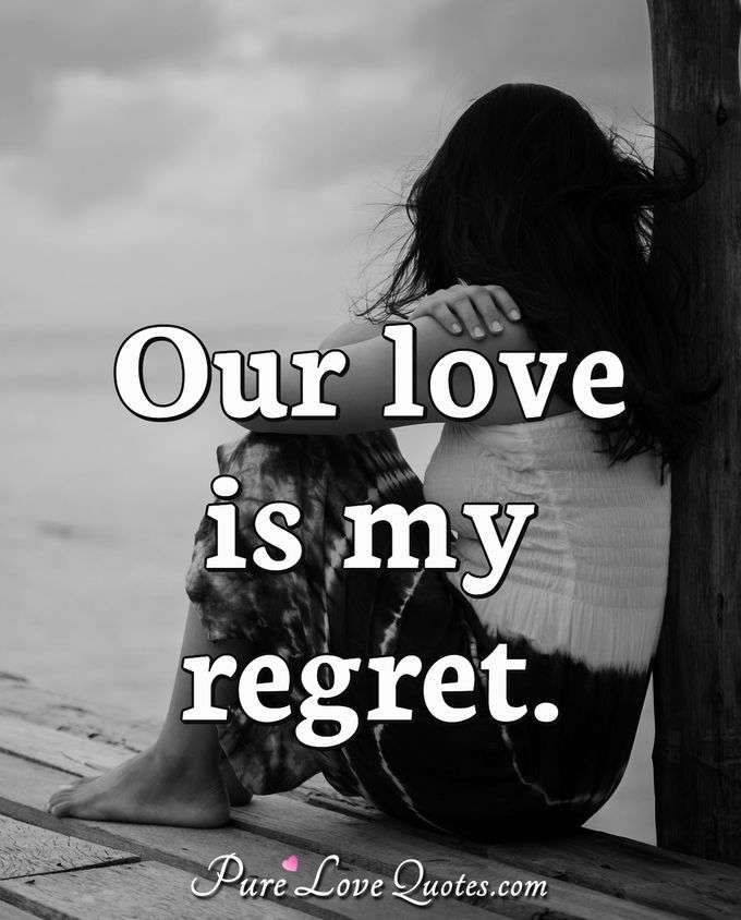 Our love is my regret. - Anonymous