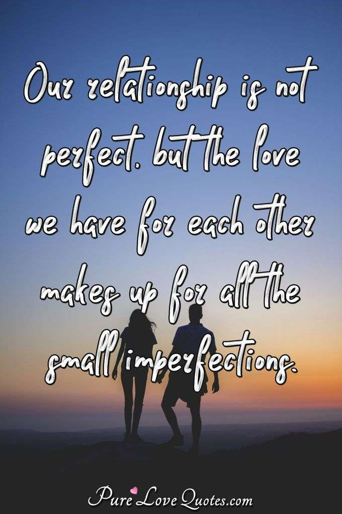 Our relationship is not perfect, but the love we have for each other makes up for all the small imperfections. - PureLoveQuotes.com