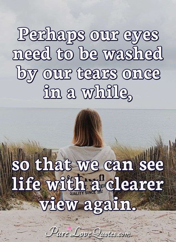 Perhaps our eyes need to be washed by our tears once in a while, so that we can see life with a clearer view again. - Anonymous