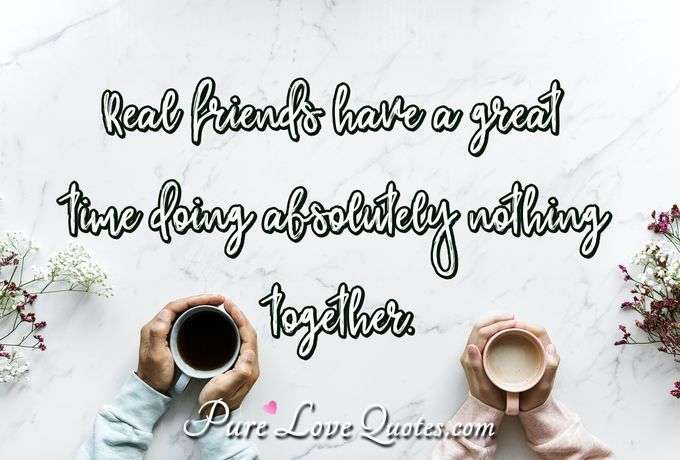 Real friends have a great time doing absolutely nothing together. - Anonymous