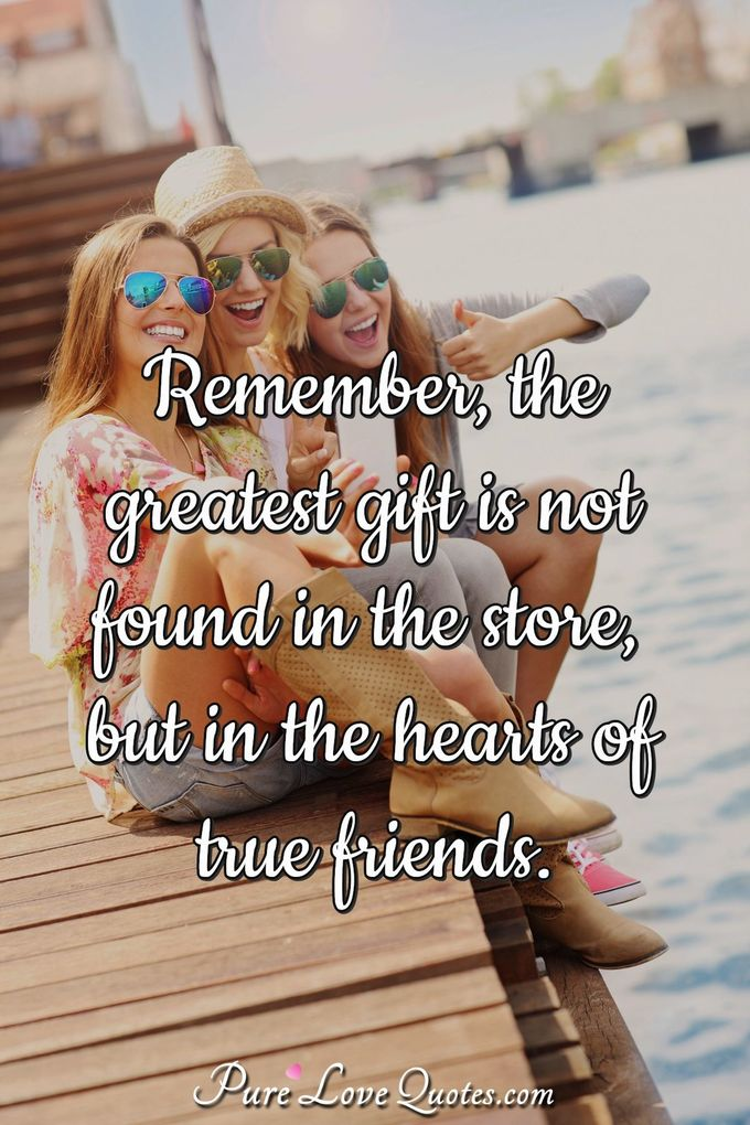 Remember, the greatest gift is not found in the store but in the hearts of true friends. - Anonymous