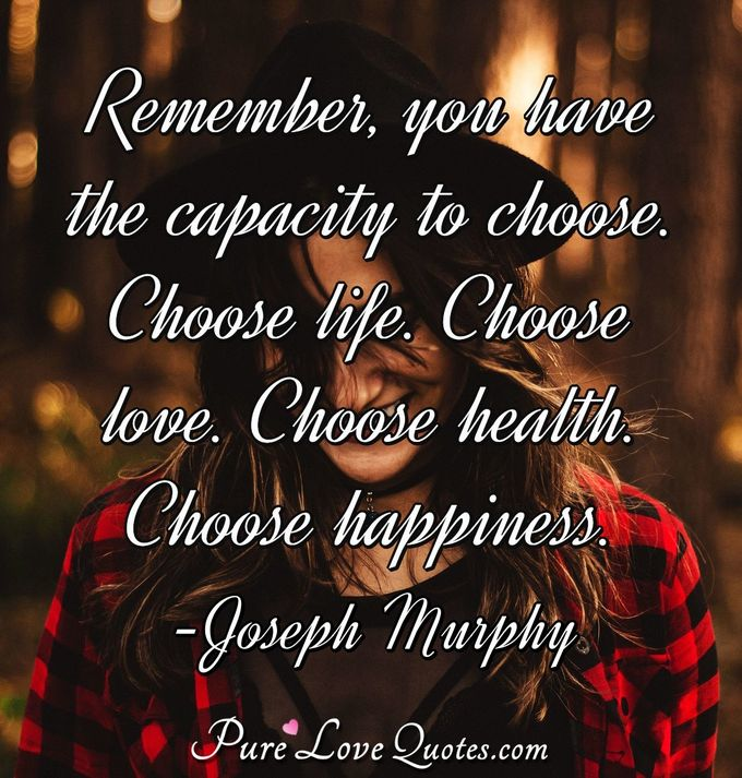 Remember, you have the capacity to choose. Choose life. Choose love. Choose health. Choose happiness. - Joseph Murphy