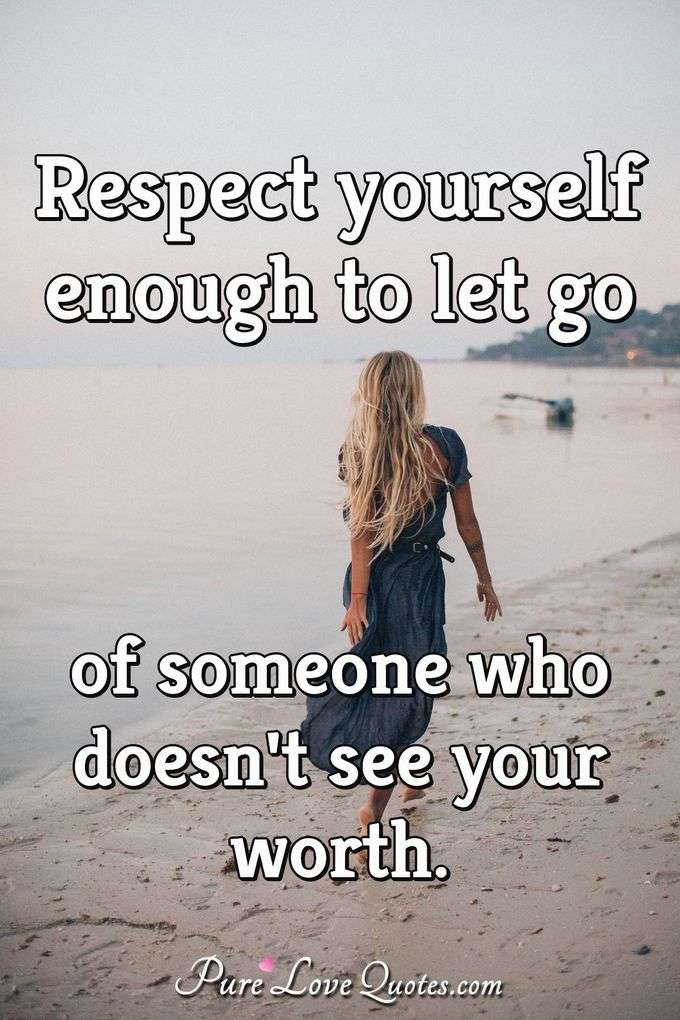 Respect yourself enough to let go of someone who doesn't see your worth. - Anonymous
