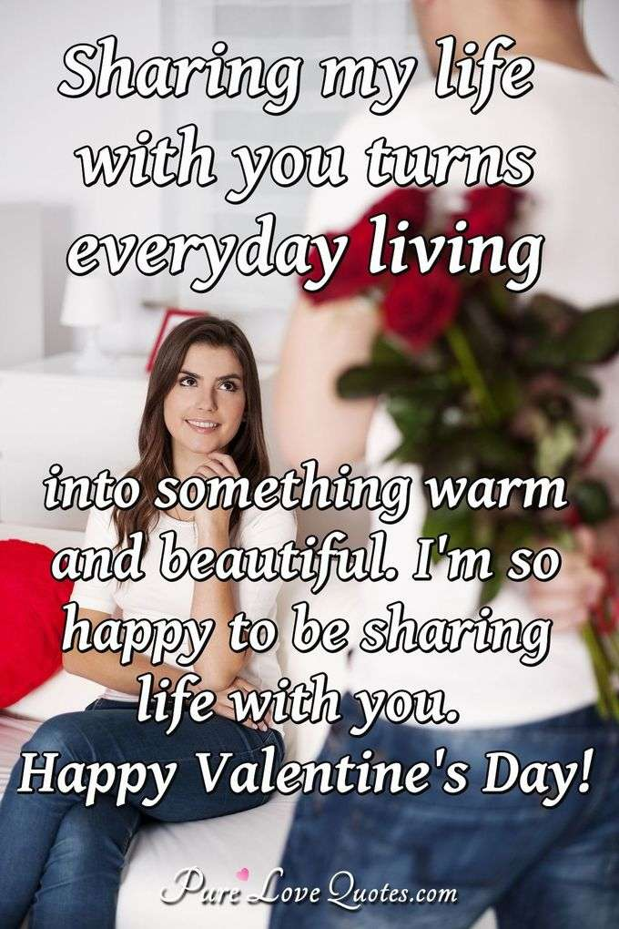 Sharing my life with you turns everyday living into something warm and beautiful. I'm so happy to be sharing life with you. Happy Valentine's Day! - Anonymous