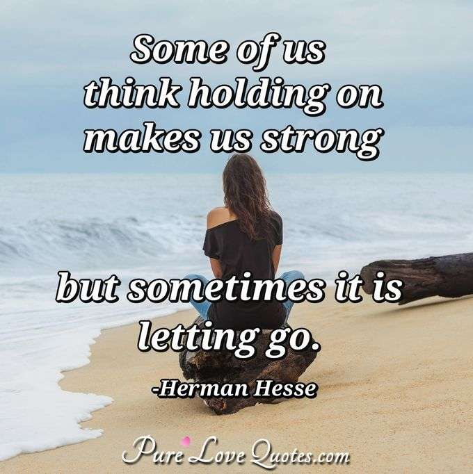 Some of us think holding on makes us strong but sometimes it is letting go. - Herman Hesse
