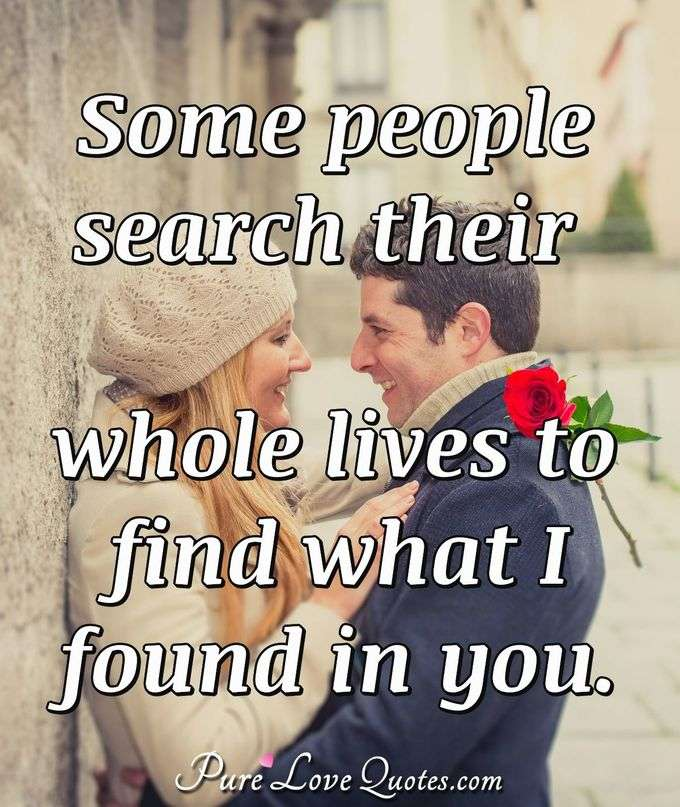 Some people search their whole lives to find what I found in you. - Anonymous