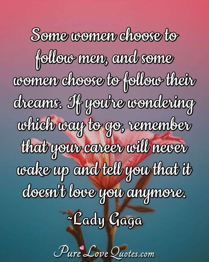 Some women choose to follow men, and some women choose to follow their dreams. If you're wondering which way to go, remember that your career will never wake up and tell you that it doesn't love you anymore. - Lady Gaga