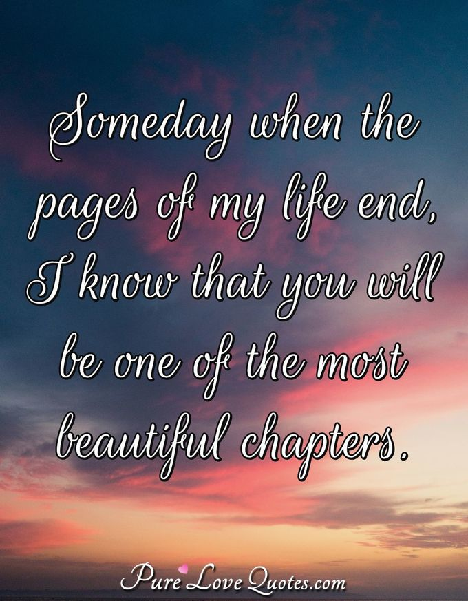 Someday when the pages of my life end, I know that you will be one of the most beautiful chapters. - Anonymous