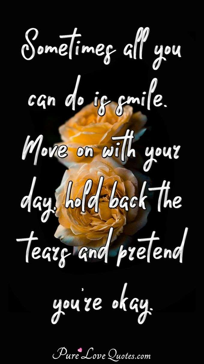 Sometimes all you can do is smile. Move on with your day, hold back the tears and pretend you're okay. - Anonymous