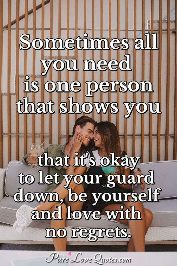 Sometimes all you need is one person that shows you that it's okay to let your guard down, be yourself and love with no regrets. - Anonymous