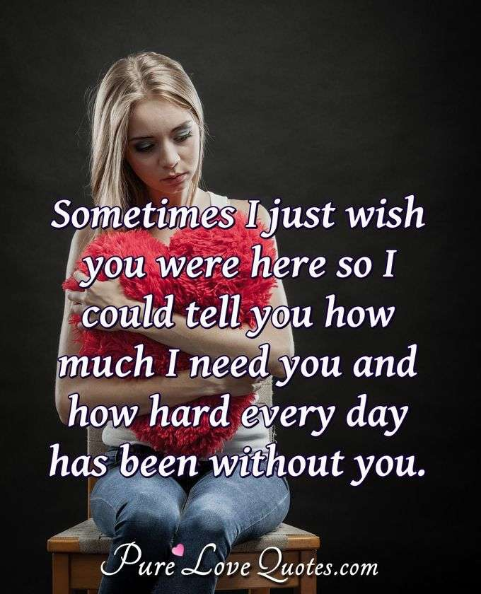 Sometimes I just wish you were here so I could tell you how much I need you and how hard every day has been without you. - Anonymous