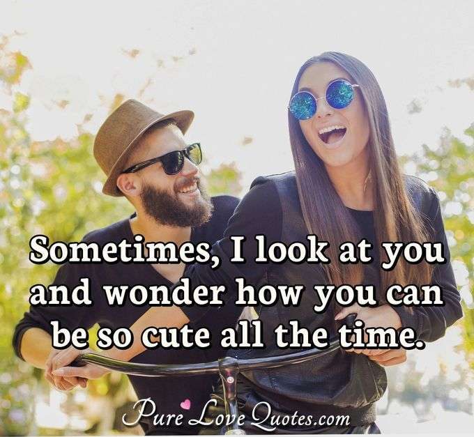 Sometimes, I look at you and wonder how you can be so cute all the time. - Anonymous