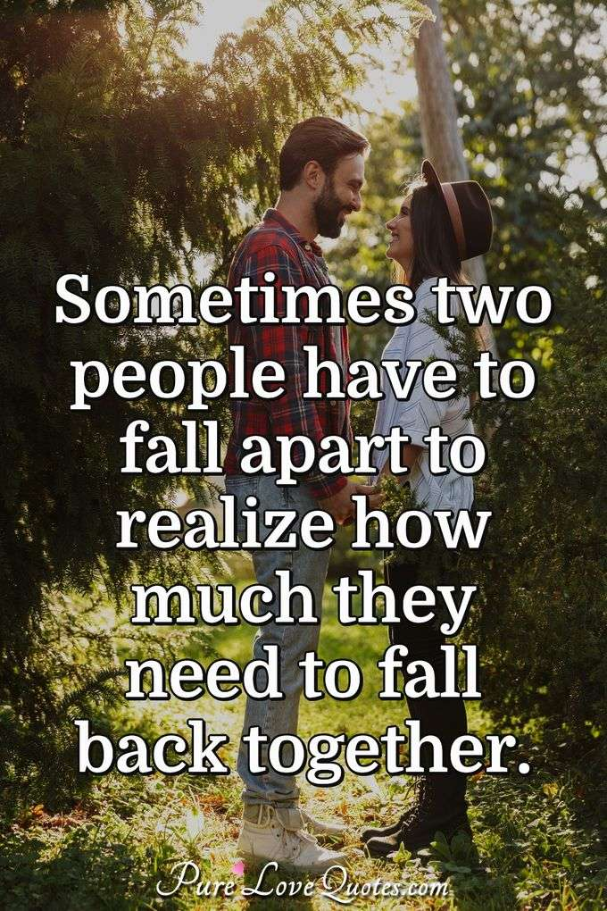 Sometimes two people have to fall apart to realize how much they need to fall back together. - Anonymous