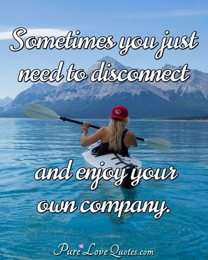 Sometimes you just need to disconnect and enjoy your own company. - Anonymous