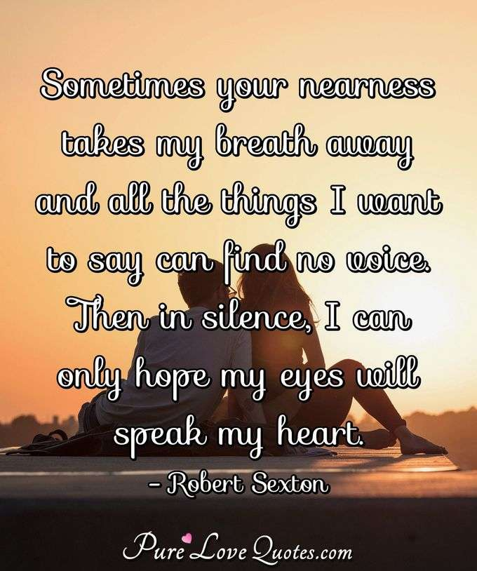Sometimes your nearness takes my breath away and all the things I want to say can find no voice. Then in silence, I can only hope my eyes will speak my heart. - Robert Sexton