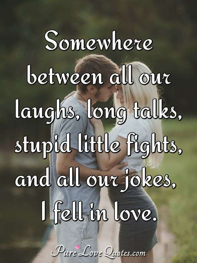 Somewhere between all our laughs, long talks, stupid little fights, and all our jokes, I fell in love. - Anonymous