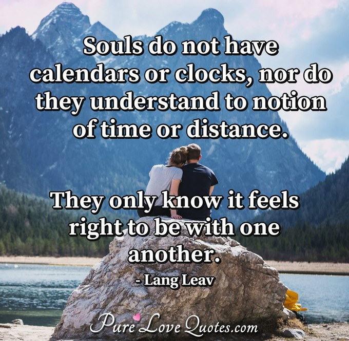 Souls do not have calendars or clocks, nor do they understand to notion of time or distance. They only know it feels right to be with one another. - Lang Leav