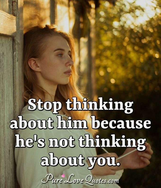 Stop thinking about him because he's not thinking about you. - Anonymous