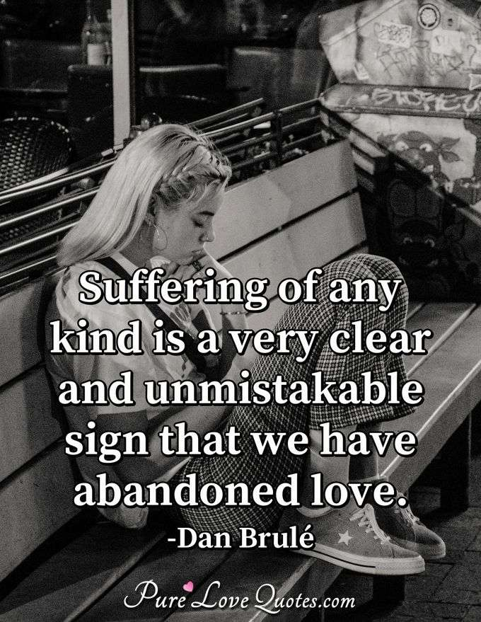 Suffering of any kind is a very clear and unmistakable sign that we have abandoned love. - Dan Brulé