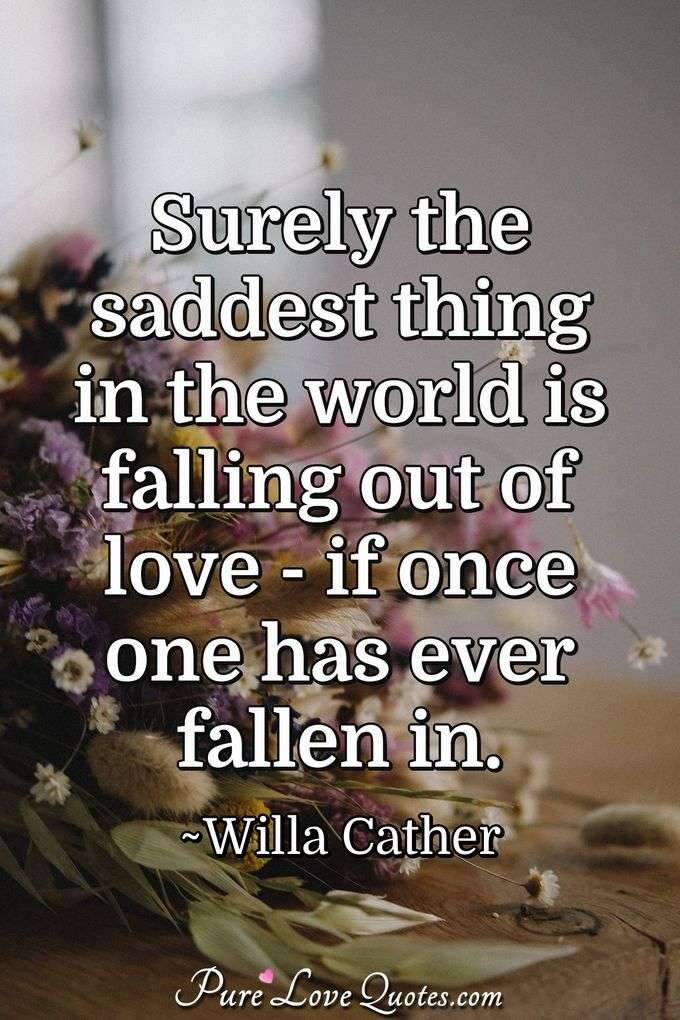 Surely the saddest thing in the world is falling out of love -  if once one has ever fallen in. - Willa Cather