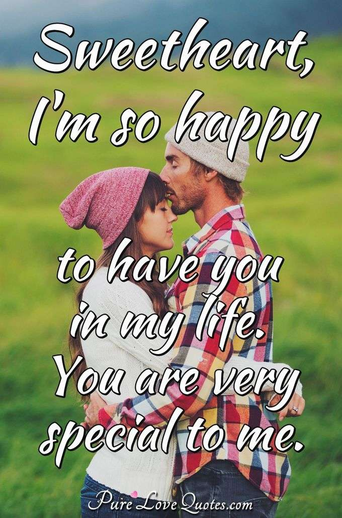 Sweetheart, I'm so happy to have you in my life. You are very special to me. - Anonymous
