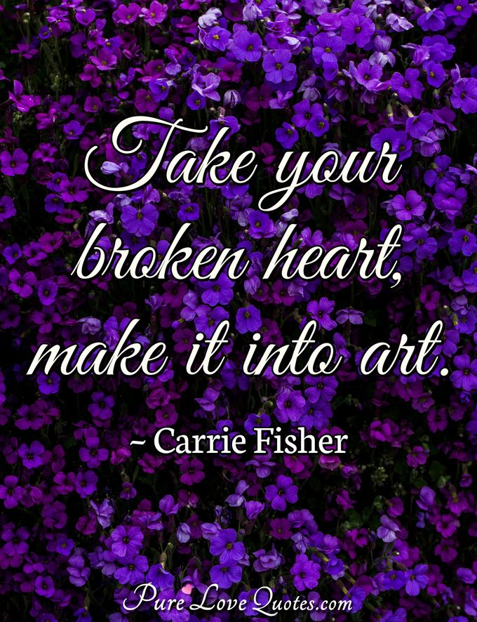 Take your broken heart, make it into art. - Carrie Fisher