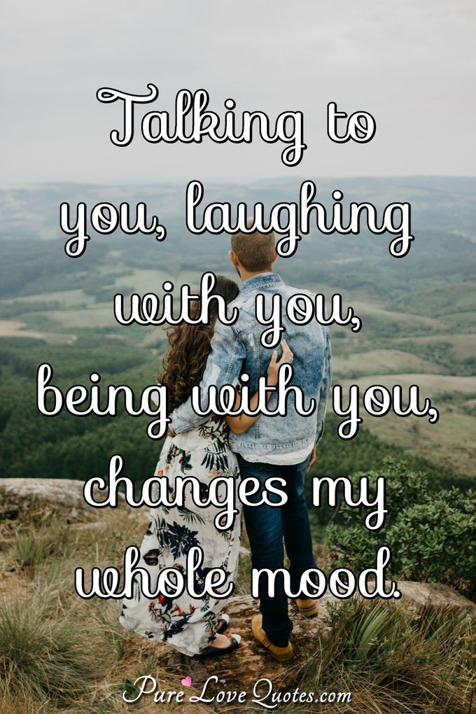 Talking to you, laughing with you, being with you, changes my whole mood. - Anonymous