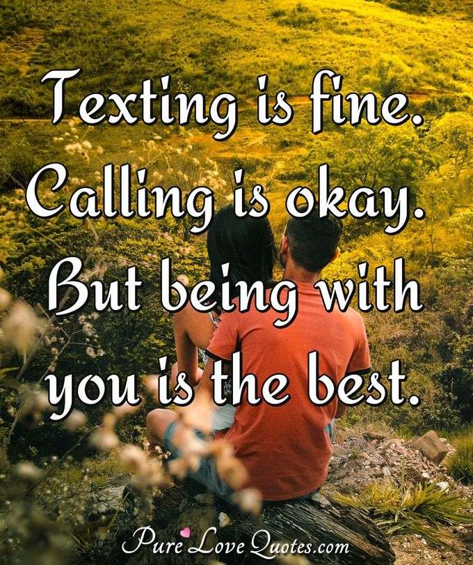 Texting is fine. Calling is okay. But being with you is the best. - Anonymous